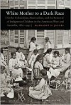 White Mother to a Dark Race: Settler Colonialism, Maternalism, and the Removal of Indigenous Children in the American West and Australia, 1880-1940 - Margaret D. Jacobs