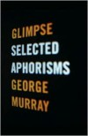 Glimpse: Selected Aphorisms - George Murray