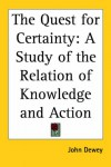 The Quest for Certainty: A Study of the Relation of Knowledge and Action - John Dewey