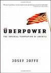 Uberpower: The Imperial Temptation of America: The Imperial Temptation of America - Josef Joffe
