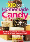 300 Best Homemade Candy Recipes: Brittles, Caramels, Chocolate, Fudge, Truffles and So Much More - Jane Sharrock