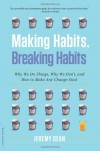 Making Habits, Breaking Habits: Why We Do Things, Why We Don't, and How to Make Any Change Stick - Jeremy Dean