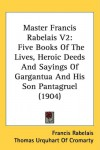 Master Francis Rabelais V2: Five Books Of The Lives, Heroic Deeds And Sayings Of Gargantua And His Son Pantagruel (1904) - Francis Rabelais