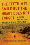 The Teeth May Smile but the Heart Does Not Forget: Murder and Memory in Uganda - Andrew Rice