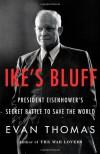 Ike's Bluff: President Eisenhower's Secret Battle to Save the World - Evan Thomas