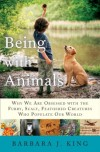 Being With Animals: Why We Are Obsessed with the Furry, Scaly, Feathered Creatures Who Populate Our World - Barbara J. King