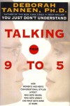 Talking from 9 to 5: How Women's and Men's Conversational Styles Affect Who Gets Heard, Who Gets Credit, and What Gets Done at Work - Deborah Tannen