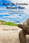 How the Tortoise Became Fast: A Fable to Follow to Achieve Your Goals - Nathan Mercer