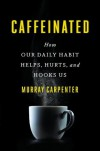 Caffeinated: How Our Daily Habit Helps, Hurts, and Hooks Us - Murray Carpenter