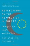 Reflections on the Revolution In Europe: Immigration, Islam and the West - Christopher Caldwell
