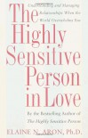 The Highly Sensitive Person in Love: Understanding and Managing Relationships When the World Overwhelms You - Elaine N. Aron