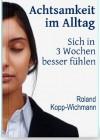 Achtsamkeit im Alltag - Sich in 3 Wochen besser fühlen (German Edition) - Roland Kopp-Wichmann