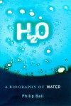 H2 O: A Biography Of Water - Philip Ball