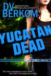 Yucatan Dead: A Kate Jones Thriller (Kate Jones Thriller Series) - D.V. Berkom
