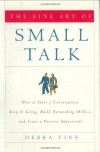 The Fine Art of Small Talk: How To Start a Conversation, Keep It Going, Build Networking Skills -- and Leave a Positive Impression! - Debra Fine