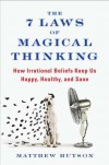 The 7 Laws of Magical Thinking: How Irrational Beliefs Keep Us Happy, Healthy, and Sane - Matthew Hutson