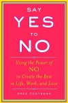 Say Yes To No: Using The Power Of No To Create The Best In Life, Work, and Love - Greg Cootsona
