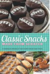 Classic Snacks Made from Scratch: 70 Homemade Versions of Your Favorite Brand-Name Treats - Casey Barber