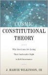 Cosmic Constitutional Theory: Why Americans Are Losing Their Inalienable Right to Self-Governance - J. Harvie Wilkinson III