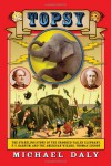 Topsy: The Startling Story of the Crooked Tailed Elephant, P.T. Barnum, and the American Wizard, Thomas Edison - Michael Daly