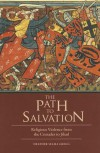The Path to Salvation: Religious Violence from the Crusades to Jihad - Heather S Gregg