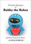 The Erotic Adventures of Rubby the Robot and Other Smutty Sci-Fi Stories - Aussiescribbler