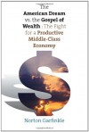 The American Dream vs. The Gospel of Wealth: The Fight for a Productive Middle-Class Economy (The Future of American Democracy Series) - Norton Garfinkle