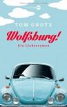 Wolfsburg!: Ein Liebesroman - Tom Grote