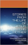 STORIES FROM THE LIFE OF JESUS, BY HIS MOTHER: Edited by Christopher Antony Meade - Christopher Antony Meade, Mary The Mother of God