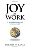 Joy At Work: A Revolutionary Aproach To Fun On The Job - Dennis W. Bakke