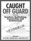 Caught Off Guard: Teachers Rethinking Censorship and Controversy - Ellen Henson Brinkley