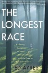 The Longest Race: A Lifelong Runner, an Iconic Ultramarathon, and the Case for Human Endurance - Ed Ayres