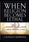 When Religion Becomes Lethal: The Explosive Mix of Politics and Religion in Judaism, Christianity, and Islam - Charles A. Kimball