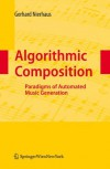 Algorithmic Composition: Paradigms of Automated Music Generation - Gerhard Nierhaus