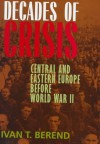 Decades of Crisis: Central and Eastern Europe before World War II - Ivan T. Berend