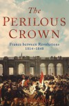 The Perilous Crown: France Between Revolutions - Munro Price