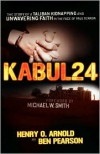 Kabul 24: The Story of a Taliban Kidnapping and Unwavering Faith in the Face of True Terror - Henry O. Arnold