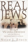 Real Jews: Secular Versus Ultra- Orthodox: The Struggle For Jewish Identity In Israel - Noah J. Efron