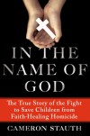 In the Name of God: The True Story of the Fight to Save Children from Faith-Healing Homicide - Cameron Stauth