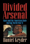 Divided Arsenal: Race and the American State During World War II - Daniel Kryder