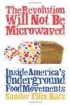The Revolution Will Not Be Microwaved: Inside America's Underground Food Movements - Sandor Ellix Katz