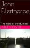 John Ellerthorpe: The Hero of the Humber - Mike Covell