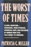 The Worst of Times: Illegal Abortion : Survivors, Practitioners, Coroners, Cops and Children of Women Who Died Talk About Its Horrors - Patricia G. Miller