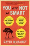 You Are Not So Smart: Why You Have Too Many Friends on Facebook, Why Your Memory Is Mostly Fiction, and 46 Other Ways You're Deluding Yourself - David McRaney