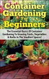 Container Gardening For Beginners: The Essential Basics Of Container Gardening To Growing Fruits, Vegetables & Herbs In The Smallest Spaces! (Container ... Gardening in Pots, Gardening for Beginners) - Lindsey Pylarinos, Container Gardening, Companion Gardening, Raised Bed Gardening, Greenhouse Gardening, Gardening, Gardening Guide