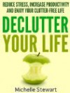 Declutter Your Life: Reduce Stress, Increase Productivity, and Enjoy Your Clutter-Free Life - Michelle   Stewart