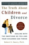 The Truth About Children and Divorce: Dealing with the Emotions So You and Your Children Can Thrive - Robert E. Emery