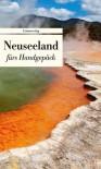 Neuseeland fürs Handgepäck: Geschichten und Berichte - Ein Kulturkompass - Dieter Riemenschneider