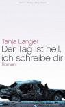 Der Tag ist hell, ich schreibe dir - Tanja Langer