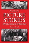Presidential Picture Stories: Behind the Cameras at the White House - Dennis Brack